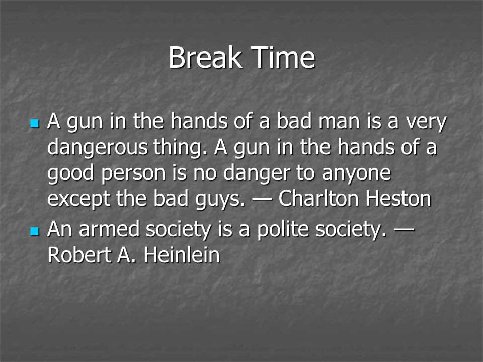 Break Time A gun in the hands of a bad man is a very dangerous thing. A gun in the hands of a good person is no danger to anyone except the bad guys.