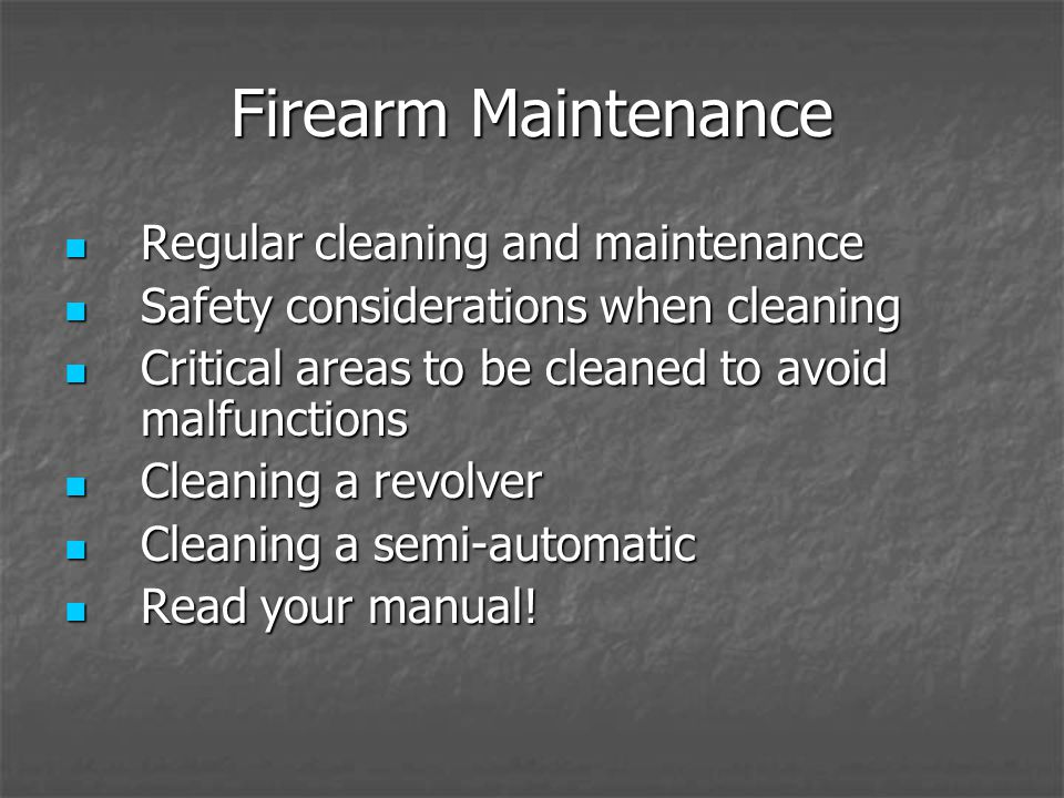 Firearm Maintenance Regular cleaning and maintenance Regular cleaning and maintenance Safety considerations when cleaning Safety considerations when cleaning Critical areas to be cleaned to avoid malfunctions Critical areas to be cleaned to avoid malfunctions Cleaning a revolver Cleaning a revolver Cleaning a semi-automatic Cleaning a semi-automatic Read your manual.