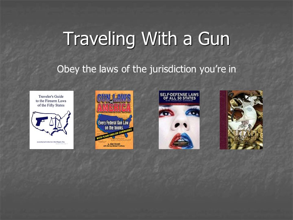 Traveling With a Gun Obey the laws of the jurisdiction youre in