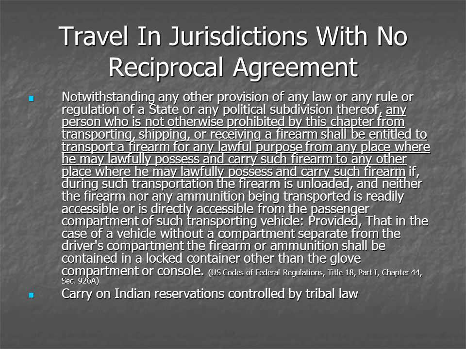 Travel In Jurisdictions With No Reciprocal Agreement Notwithstanding any other provision of any law or any rule or regulation of a State or any political subdivision thereof, any person who is not otherwise prohibited by this chapter from transporting, shipping, or receiving a firearm shall be entitled to transport a firearm for any lawful purpose from any place where he may lawfully possess and carry such firearm to any other place where he may lawfully possess and carry such firearm if, during such transportation the firearm is unloaded, and neither the firearm nor any ammunition being transported is readily accessible or is directly accessible from the passenger compartment of such transporting vehicle: Provided, That in the case of a vehicle without a compartment separate from the driver s compartment the firearm or ammunition shall be contained in a locked container other than the glove compartment or console.