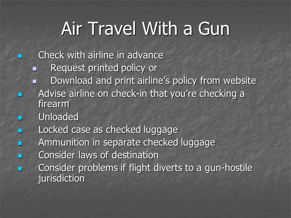 Air Travel With a Gun Check with airline in advance Check with airline in advance Request printed policy or Request printed policy or Download and print airlines policy from website Download and print airlines policy from website Advise airline on check-in that youre checking a firearm Advise airline on check-in that youre checking a firearm Unloaded Unloaded Locked case as checked luggage Locked case as checked luggage Ammunition in separate checked luggage Ammunition in separate checked luggage Consider laws of destination Consider laws of destination Consider problems if flight diverts to a gun-hostile jurisdiction Consider problems if flight diverts to a gun-hostile jurisdiction