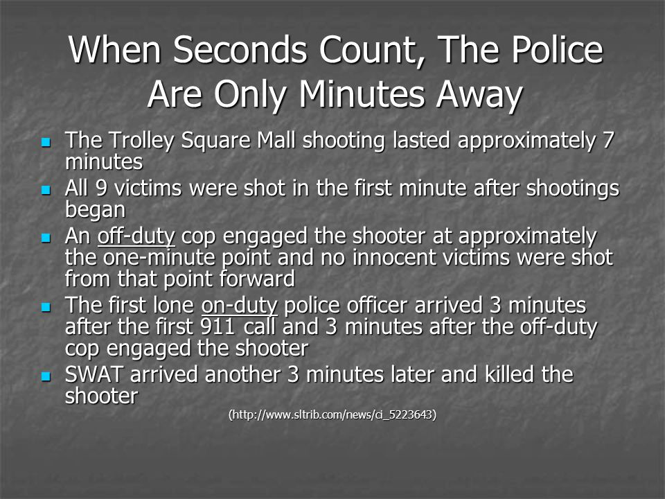 The Trolley Square Mall shooting lasted approximately 7 minutes The Trolley Square Mall shooting lasted approximately 7 minutes All 9 victims were shot in the first minute after shootings began All 9 victims were shot in the first minute after shootings began An off-duty cop engaged the shooter at approximately the one-minute point and no innocent victims were shot from that point forward An off-duty cop engaged the shooter at approximately the one-minute point and no innocent victims were shot from that point forward The first lone on-duty police officer arrived 3 minutes after the first 911 call and 3 minutes after the off-duty cop engaged the shooter The first lone on-duty police officer arrived 3 minutes after the first 911 call and 3 minutes after the off-duty cop engaged the shooter SWAT arrived another 3 minutes later and killed the shooter SWAT arrived another 3 minutes later and killed the shooter(http://www.sltrib.com/news/ci_5223643) When Seconds Count, The Police Are Only Minutes Away