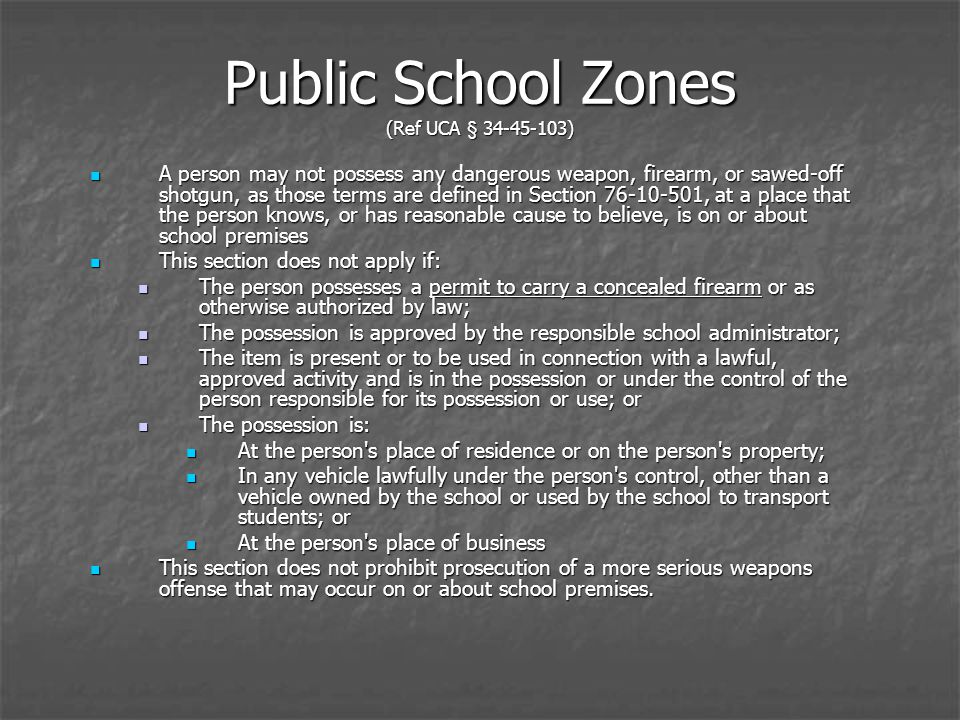 Public School Zones (Ref UCA § 34-45-103) A person may not possess any dangerous weapon, firearm, or sawed-off shotgun, as those terms are defined in Section 76-10-501, at a place that the person knows, or has reasonable cause to believe, is on or about school premises A person may not possess any dangerous weapon, firearm, or sawed-off shotgun, as those terms are defined in Section 76-10-501, at a place that the person knows, or has reasonable cause to believe, is on or about school premises This section does not apply if: This section does not apply if: The person possesses a permit to carry a concealed firearm or as otherwise authorized by law; The person possesses a permit to carry a concealed firearm or as otherwise authorized by law; The possession is approved by the responsible school administrator; The possession is approved by the responsible school administrator; The item is present or to be used in connection with a lawful, approved activity and is in the possession or under the control of the person responsible for its possession or use; or The item is present or to be used in connection with a lawful, approved activity and is in the possession or under the control of the person responsible for its possession or use; or The possession is: The possession is: At the person s place of residence or on the person s property; At the person s place of residence or on the person s property; In any vehicle lawfully under the person s control, other than a vehicle owned by the school or used by the school to transport students; or In any vehicle lawfully under the person s control, other than a vehicle owned by the school or used by the school to transport students; or At the person s place of business At the person s place of business This section does not prohibit prosecution of a more serious weapons offense that may occur on or about school premises.