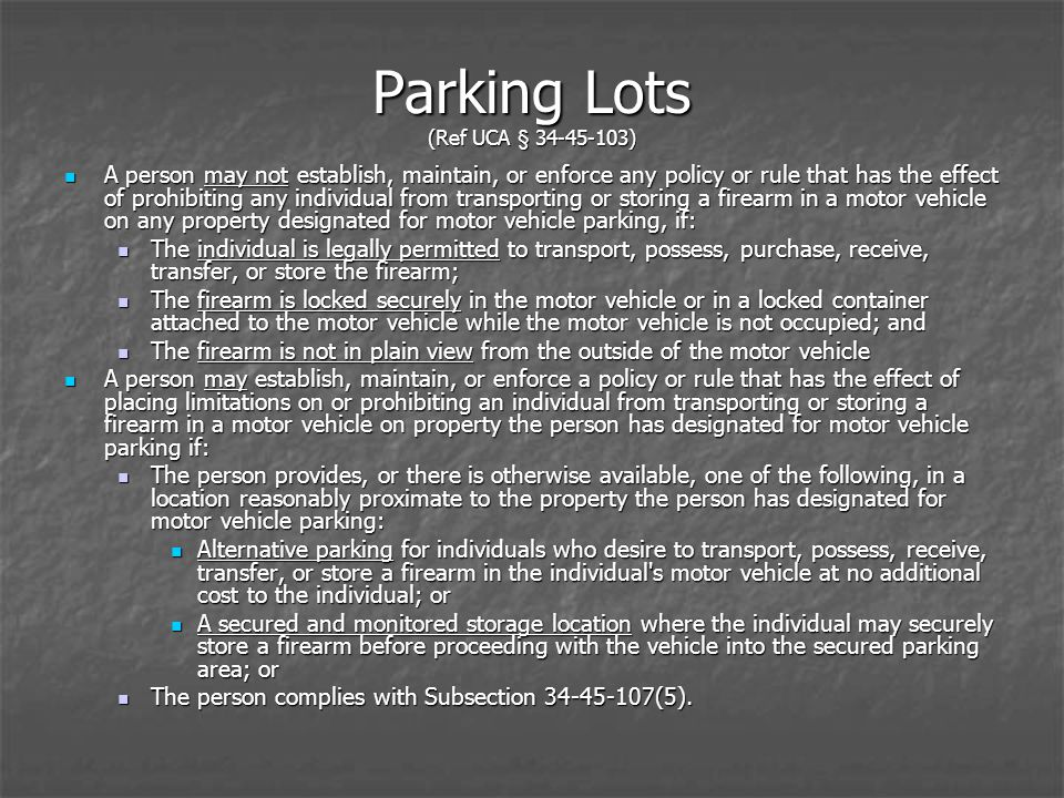 Parking Lots (Ref UCA § 34-45-103) A person may not establish, maintain, or enforce any policy or rule that has the effect of prohibiting any individual from transporting or storing a firearm in a motor vehicle on any property designated for motor vehicle parking, if: A person may not establish, maintain, or enforce any policy or rule that has the effect of prohibiting any individual from transporting or storing a firearm in a motor vehicle on any property designated for motor vehicle parking, if: The individual is legally permitted to transport, possess, purchase, receive, transfer, or store the firearm; The individual is legally permitted to transport, possess, purchase, receive, transfer, or store the firearm; The firearm is locked securely in the motor vehicle or in a locked container attached to the motor vehicle while the motor vehicle is not occupied; and The firearm is locked securely in the motor vehicle or in a locked container attached to the motor vehicle while the motor vehicle is not occupied; and The firearm is not in plain view from the outside of the motor vehicle The firearm is not in plain view from the outside of the motor vehicle A person may establish, maintain, or enforce a policy or rule that has the effect of placing limitations on or prohibiting an individual from transporting or storing a firearm in a motor vehicle on property the person has designated for motor vehicle parking if: A person may establish, maintain, or enforce a policy or rule that has the effect of placing limitations on or prohibiting an individual from transporting or storing a firearm in a motor vehicle on property the person has designated for motor vehicle parking if: The person provides, or there is otherwise available, one of the following, in a location reasonably proximate to the property the person has designated for motor vehicle parking: The person provides, or there is otherwise available, one of the following, in a location reasonably proximate to the property the person has designated for motor vehicle parking: Alternative parking for individuals who desire to transport, possess, receive, transfer, or store a firearm in the individual s motor vehicle at no additional cost to the individual; or Alternative parking for individuals who desire to transport, possess, receive, transfer, or store a firearm in the individual s motor vehicle at no additional cost to the individual; or A secured and monitored storage location where the individual may securely store a firearm before proceeding with the vehicle into the secured parking area; or A secured and monitored storage location where the individual may securely store a firearm before proceeding with the vehicle into the secured parking area; or The person complies with Subsection 34-45-107(5).