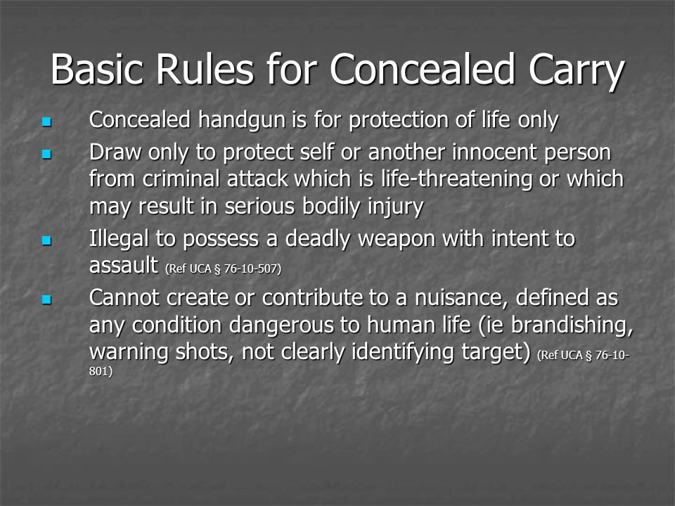 Basic Rules for Concealed Carry Concealed handgun is for protection of life only Concealed handgun is for protection of life only Draw only to protect self or another innocent person from criminal attack which is life-threatening or which may result in serious bodily injury Draw only to protect self or another innocent person from criminal attack which is life-threatening or which may result in serious bodily injury Illegal to possess a deadly weapon with intent to assault (Ref UCA § 76-10-507) Illegal to possess a deadly weapon with intent to assault (Ref UCA § 76-10-507) Cannot create or contribute to a nuisance, defined as any condition dangerous to human life (ie brandishing, warning shots, not clearly identifying target) (Ref UCA § 76-10- 801) Cannot create or contribute to a nuisance, defined as any condition dangerous to human life (ie brandishing, warning shots, not clearly identifying target) (Ref UCA § 76-10- 801)