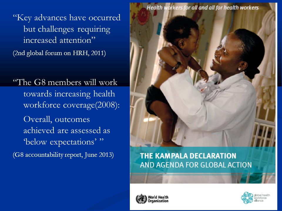 Key advances have occurred but challenges requiring increased attention (2nd global forum on HRH, 2011) The G8 members will work towards increasing health workforce coverage(2008): Overall, outcomes achieved are assessed as below expectations (G8 accountability report, June 2013)