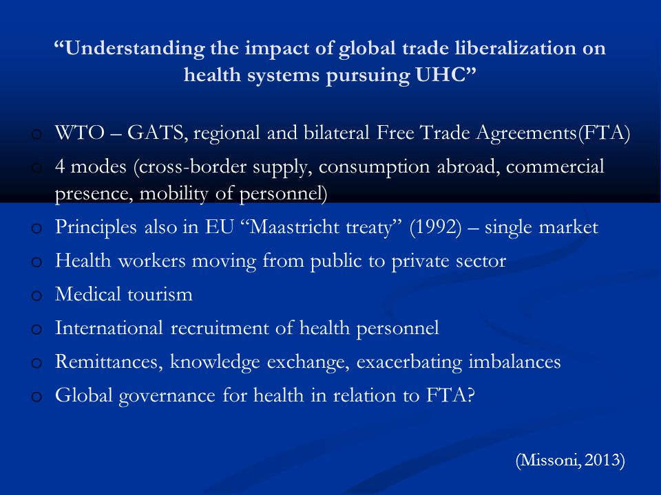 Understanding the impact of global trade liberalization on health systems pursuing UHC o WTO – GATS, regional and bilateral Free Trade Agreements(FTA) o 4 modes (cross-border supply, consumption abroad, commercial presence, mobility of personnel) o Principles also in EU Maastricht treaty (1992) – single market o Health workers moving from public to private sector o Medical tourism o International recruitment of health personnel o Remittances, knowledge exchange, exacerbating imbalances o Global governance for health in relation to FTA.
