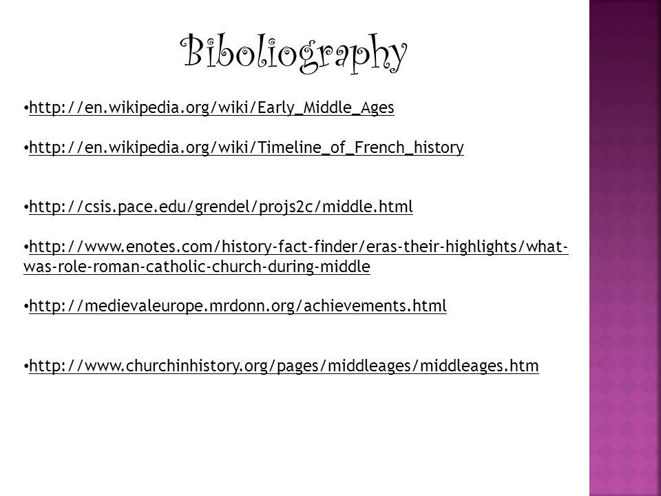 Biboliography http://en.wikipedia.org/wiki/Early_Middle_Ages http://en.wikipedia.org/wiki/Timeline_of_French_history http://csis.pace.edu/grendel/projs2c/middle.html http://www.enotes.com/history-fact-finder/eras-their-highlights/what- was-role-roman-catholic-church-during-middle http://medievaleurope.mrdonn.org/achievements.html http://www.churchinhistory.org/pages/middleages/middleages.htm