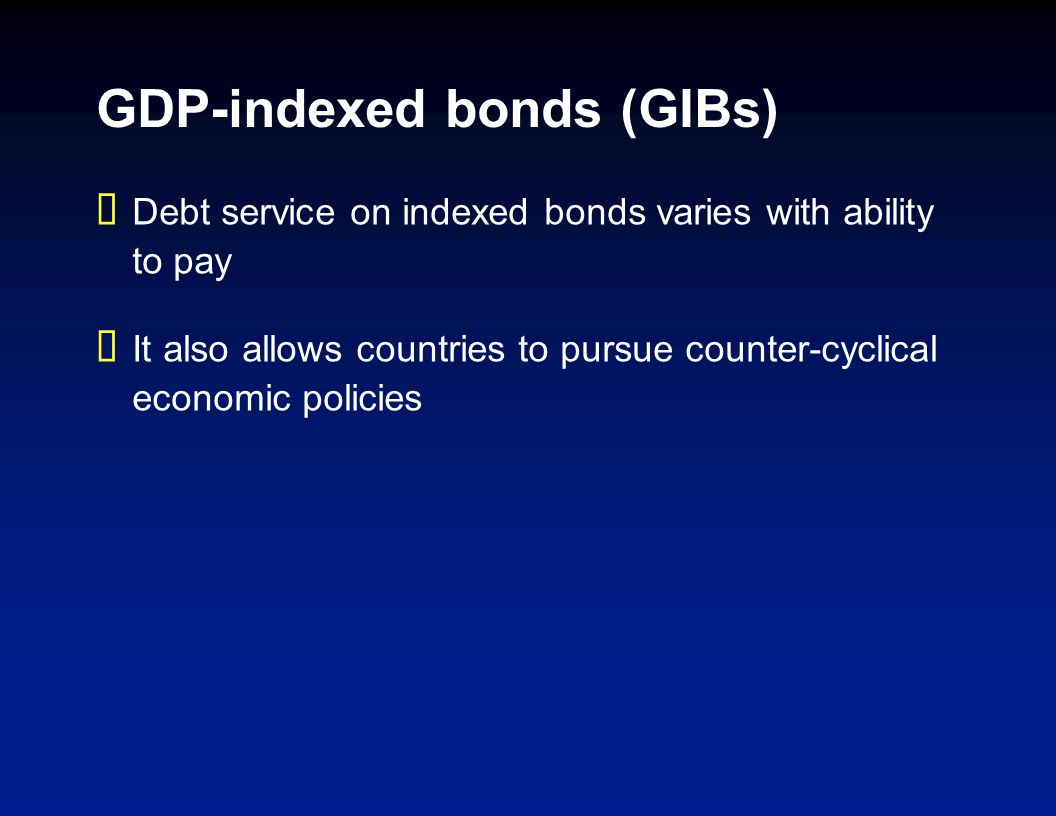 GDP-indexed bonds (GIBs) Debt service on indexed bonds varies with ability to pay It also allows countries to pursue counter-cyclical economic policies