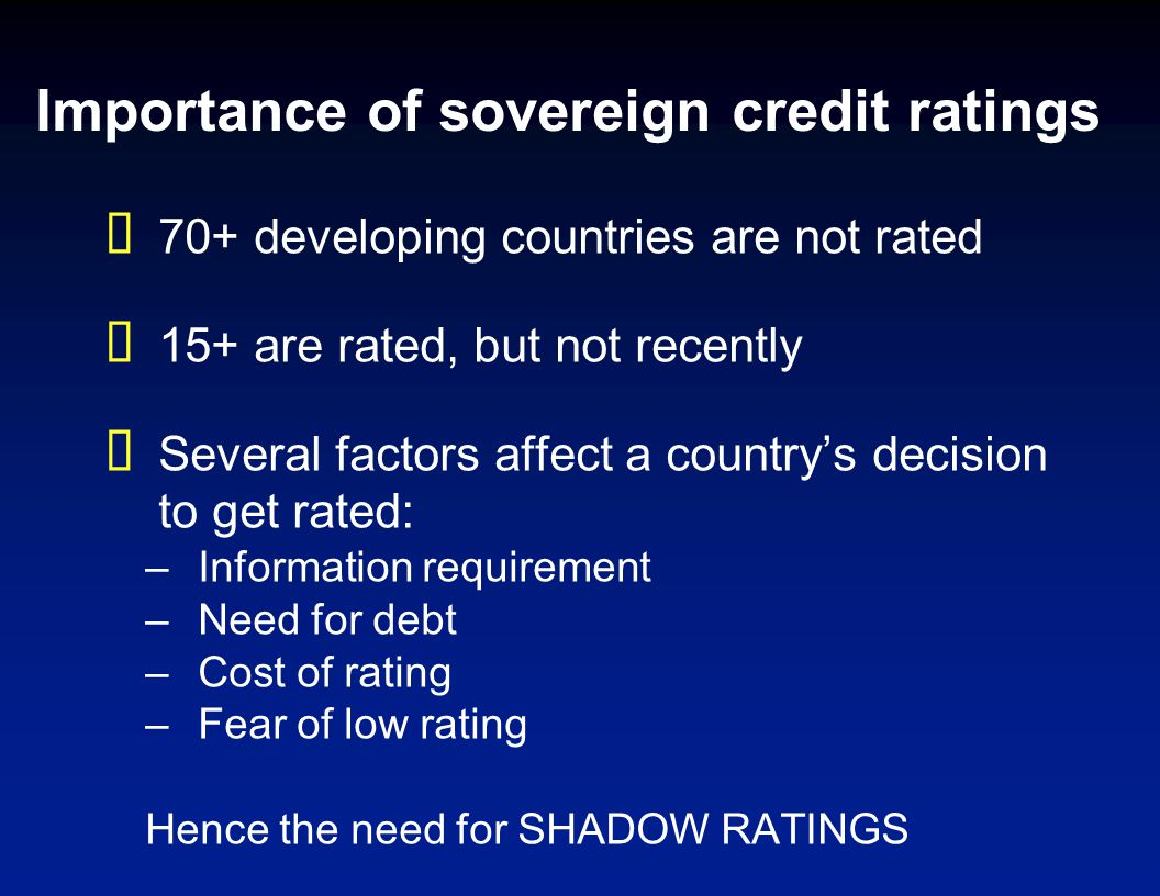 Importance of sovereign credit ratings 70+ developing countries are not rated 15+ are rated, but not recently Several factors affect a countrys decisi
