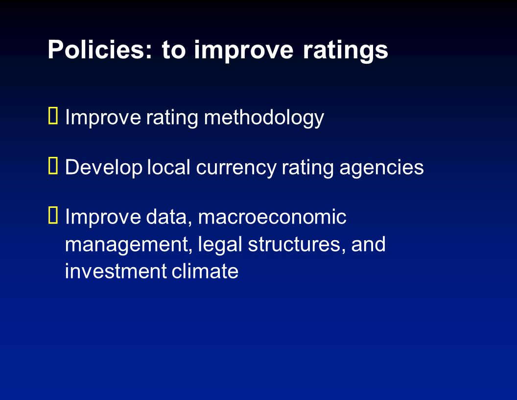 Policies: to improve ratings Improve rating methodology Develop local currency rating agencies Improve data, macroeconomic management, legal structure