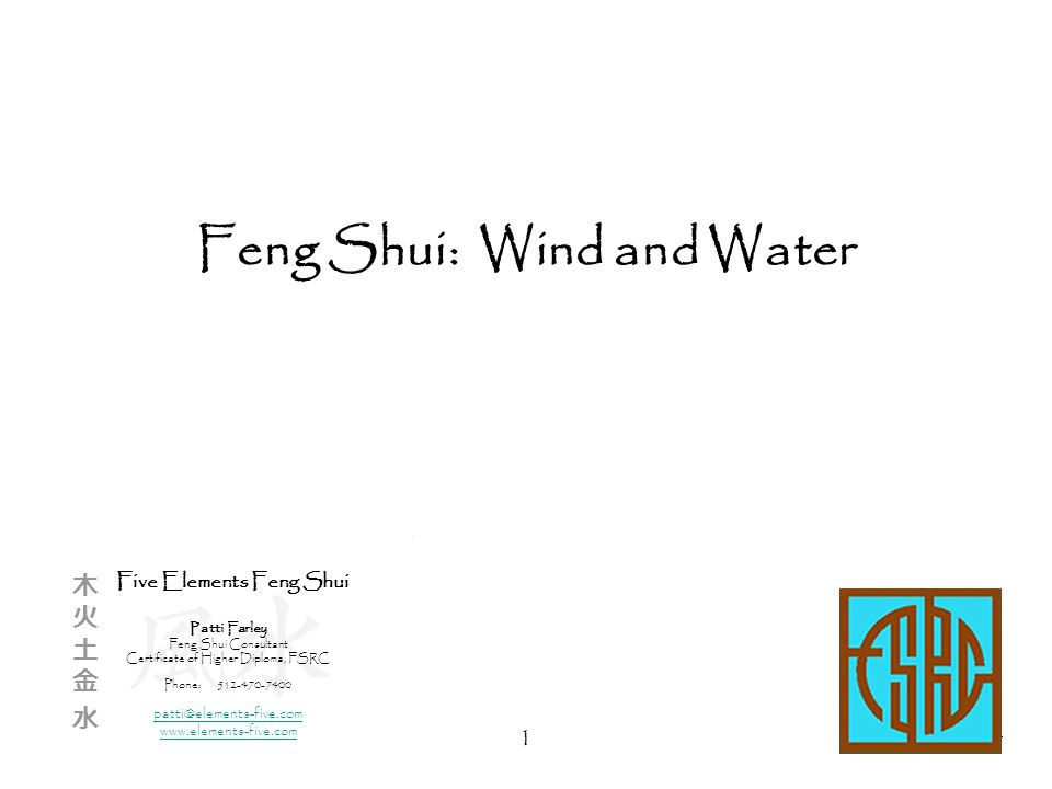 1 Feng Shui: Wind and Water Five Elements Feng Shui Patti Farley Feng Shui Consultant Certificate of Higher Diploma, FSRC Phone:512-470-7400 patti@elements-five.com www.elements-five.com