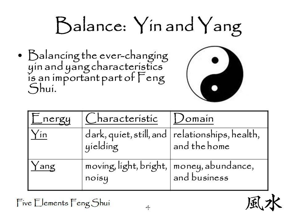 4 Balance: Yin and Yang Balancing the ever-changing yin and yang characteristics is an important part of Feng Shui.