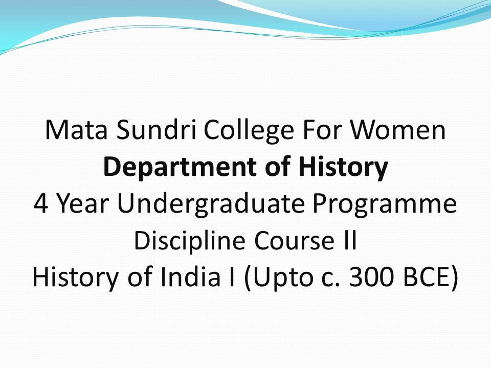 Mata Sundri College For Women Department of History 4 Year Undergraduate Programme Discipline Course II History of India I (Upto c. 300 BCE)