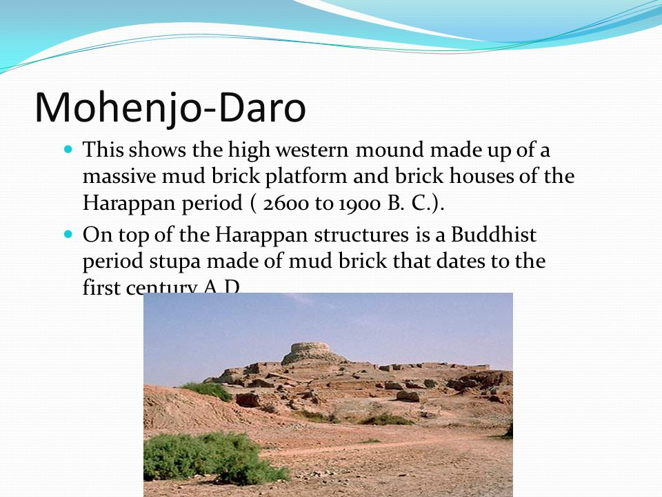 Mohenjo-Daro This shows the high western mound made up of a massive mud brick platform and brick houses of the Harappan period ( 2600 to 1900 B. C.).