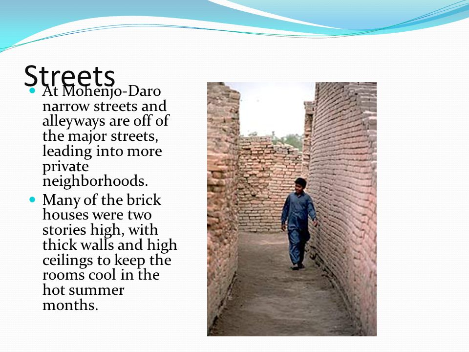Streets At Mohenjo-Daro narrow streets and alleyways are off of the major streets, leading into more private neighborhoods. Many of the brick houses w