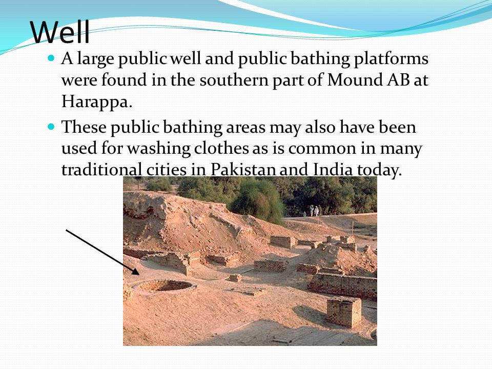 Well A large public well and public bathing platforms were found in the southern part of Mound AB at Harappa. These public bathing areas may also have