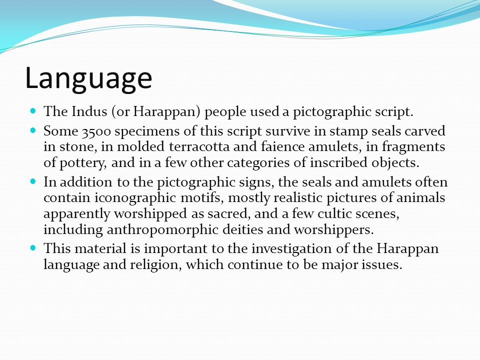 Language The Indus (or Harappan) people used a pictographic script. Some 3500 specimens of this script survive in stamp seals carved in stone, in mold