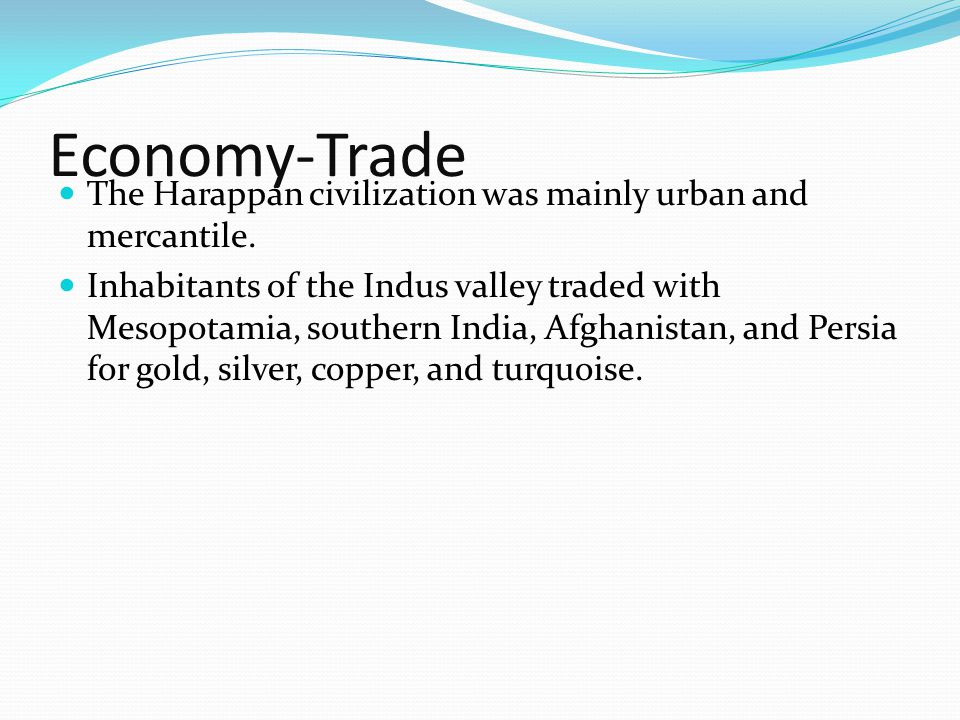 Economy-Trade The Harappan civilization was mainly urban and mercantile. Inhabitants of the Indus valley traded with Mesopotamia, southern India, Afgh