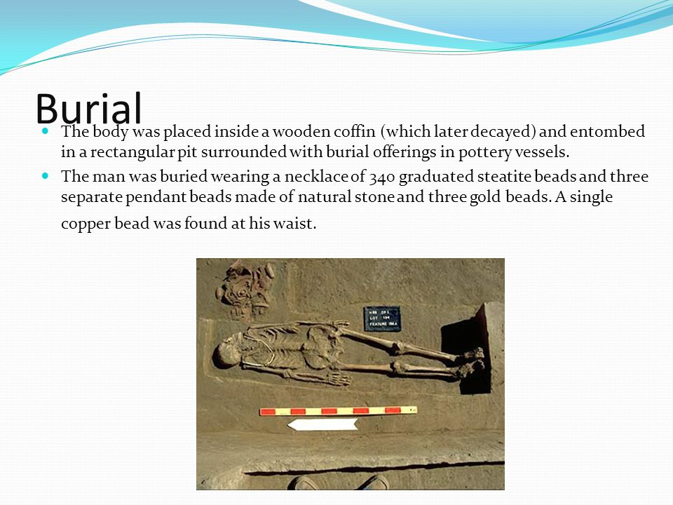 Burial The body was placed inside a wooden coffin (which later decayed) and entombed in a rectangular pit surrounded with burial offerings in pottery