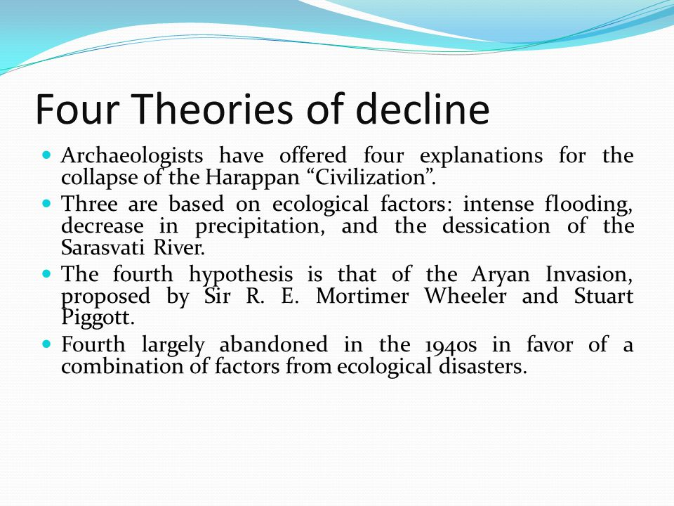 Four Theories of decline Archaeologists have offered four explanations for the collapse of the Harappan Civilization. Three are based on ecological fa