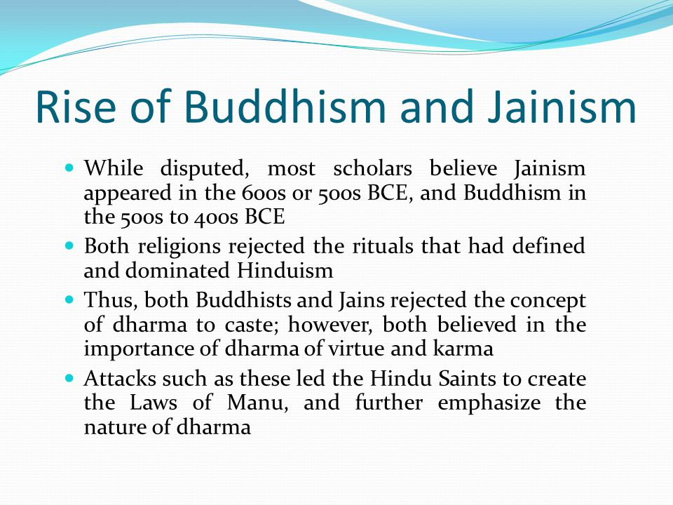 Rise of Buddhism and Jainism While disputed, most scholars believe Jainism appeared in the 600s or 500s BCE, and Buddhism in the 500s to 400s BCE Both