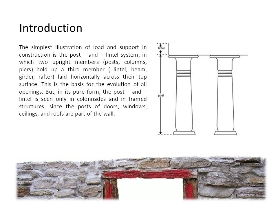 Introduction The simplest illustration of load and support in construction is the post – and – lintel system, in which two upright members (posts, columns, piers) hold up a third member ( lintel, beam, girder, rafter) laid horizontally across their top surface.