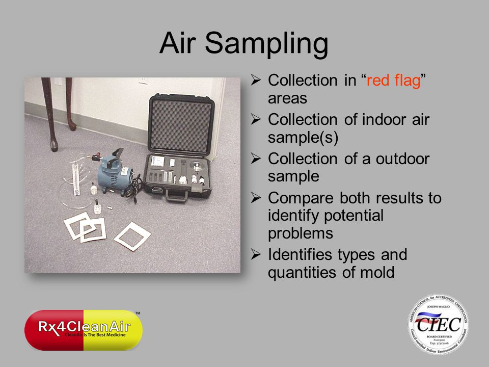 Air Sampling Collection in red flag areas Collection of indoor air sample(s) Collection of a outdoor sample Compare both results to identify potential problems Identifies types and quantities of mold