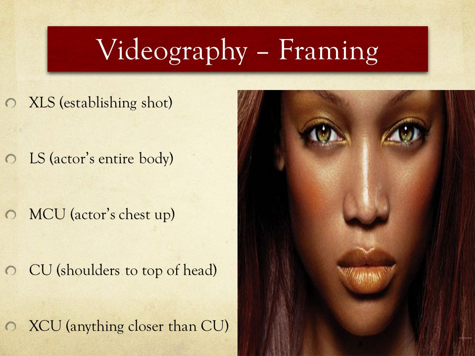 Videography – Framing XLS (establishing shot) LS (actors entire body) MCU (actors chest up) CU (shoulders to top of head) XCU (anything closer than CU)