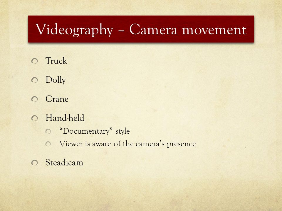 Videography – Camera movement Truck Dolly Crane Hand-held Documentary style Viewer is aware of the cameras presence Steadicam