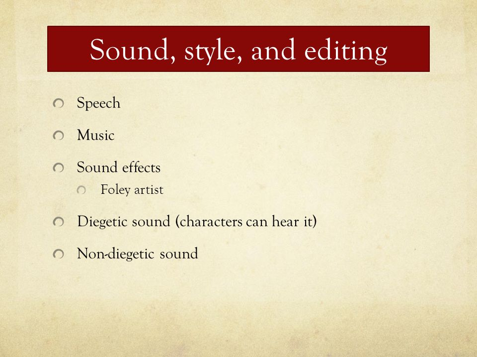 Sound, style, and editing Speech Music Sound effects Foley artist Diegetic sound (characters can hear it) Non-diegetic sound