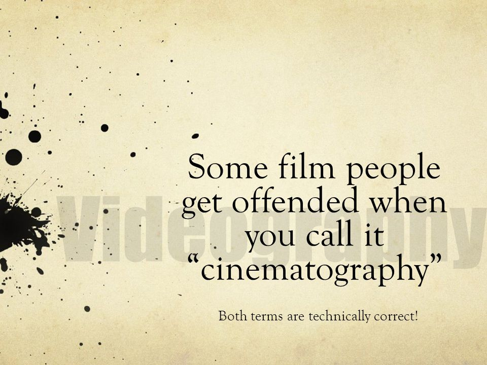 Some film people get offended when you call it cinematography Both terms are technically correct!