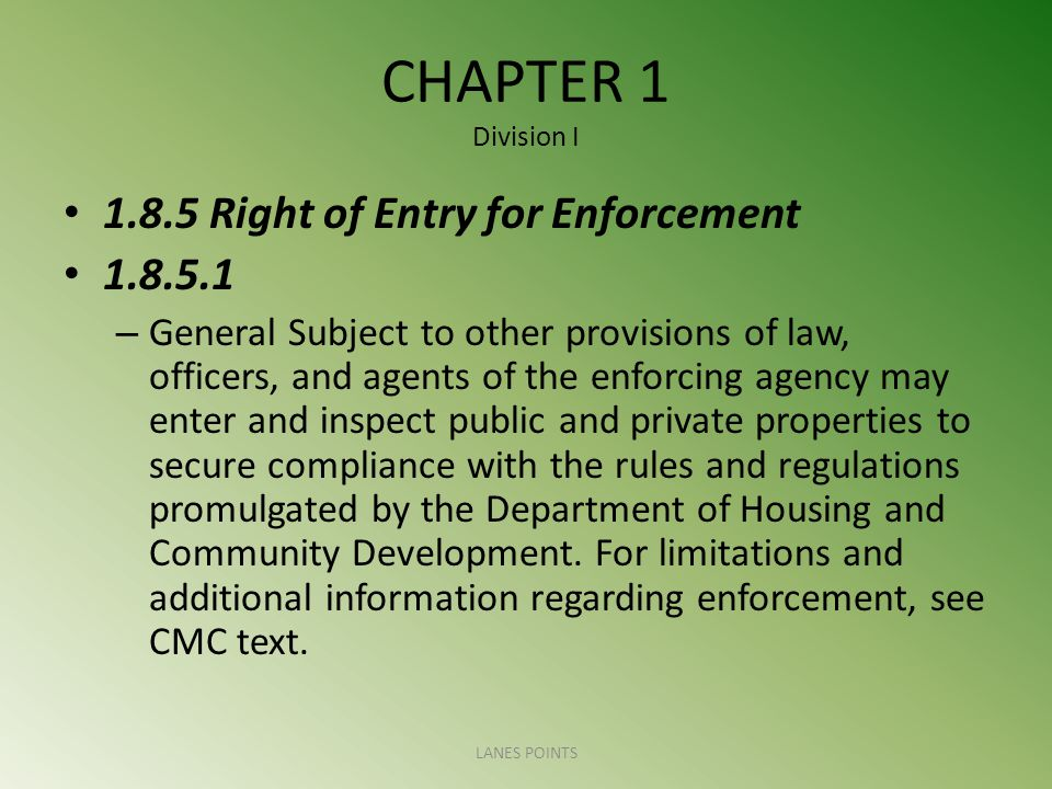 CHAPTER 1 Division I Right of Entry for Enforcement – General Subject to other provisions of law, officers, and agents of the enforcing agency may enter and inspect public and private properties to secure compliance with the rules and regulations promulgated by the Department of Housing and Community Development.