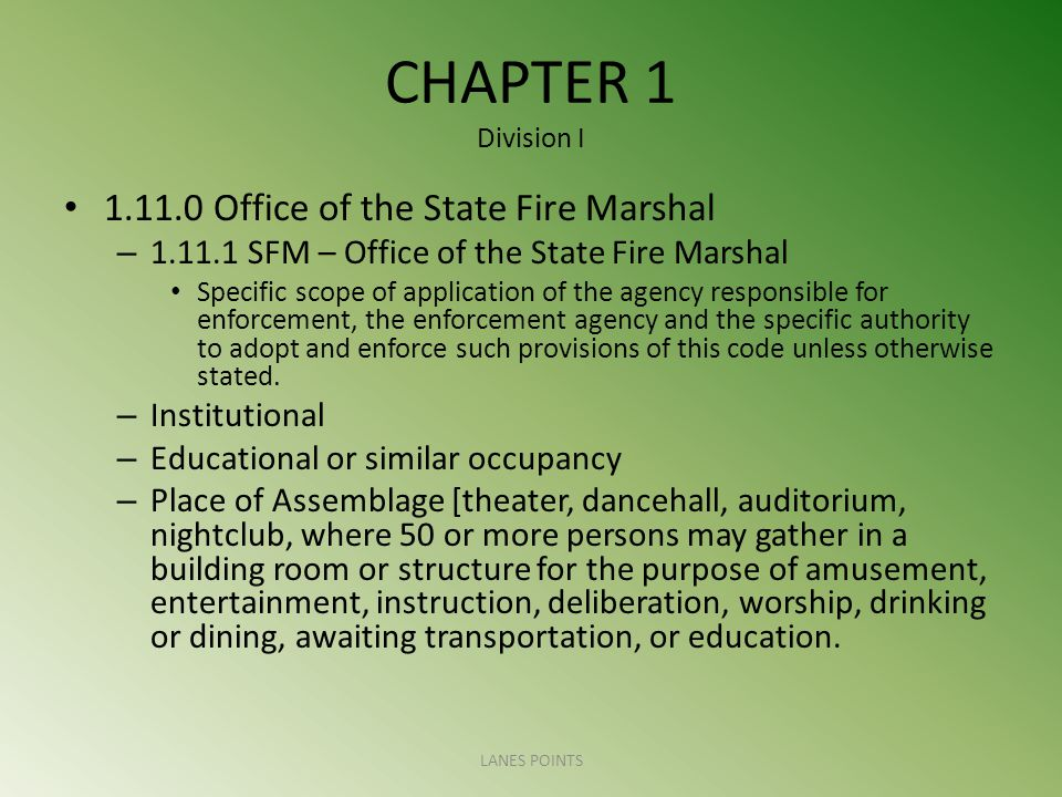 CHAPTER 1 Division I Office of the State Fire Marshal – SFM – Office of the State Fire Marshal Specific scope of application of the agency responsible for enforcement, the enforcement agency and the specific authority to adopt and enforce such provisions of this code unless otherwise stated.