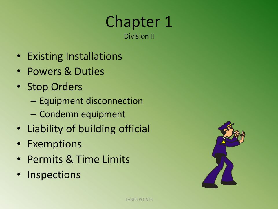 Chapter 1 Division II Existing Installations Powers & Duties Stop Orders – Equipment disconnection – Condemn equipment Liability of building official Exemptions Permits & Time Limits Inspections LANES POINTS