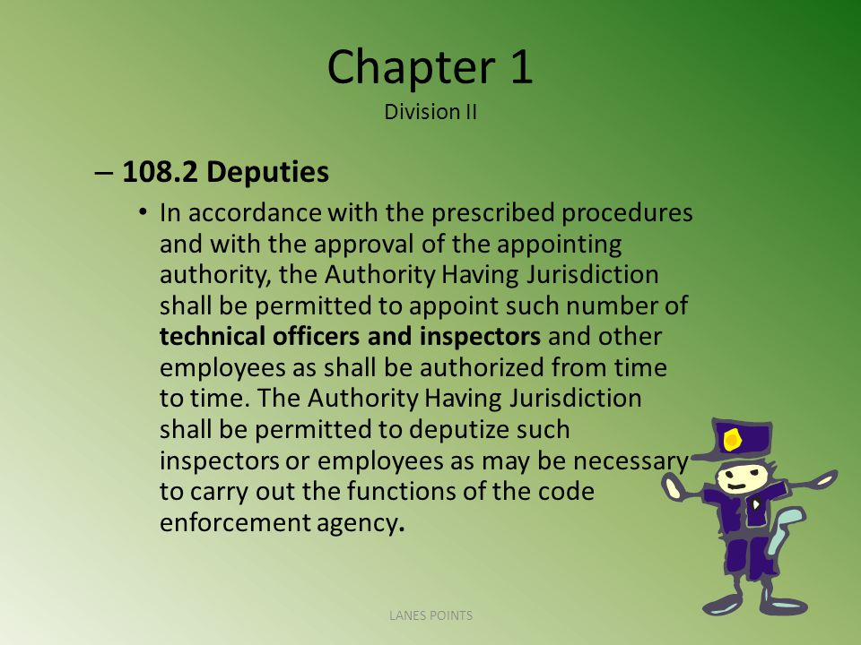 Chapter 1 Division II – Deputies In accordance with the prescribed procedures and with the approval of the appointing authority, the Authority Having Jurisdiction shall be permitted to appoint such number of technical officers and inspectors and other employees as shall be authorized from time to time.
