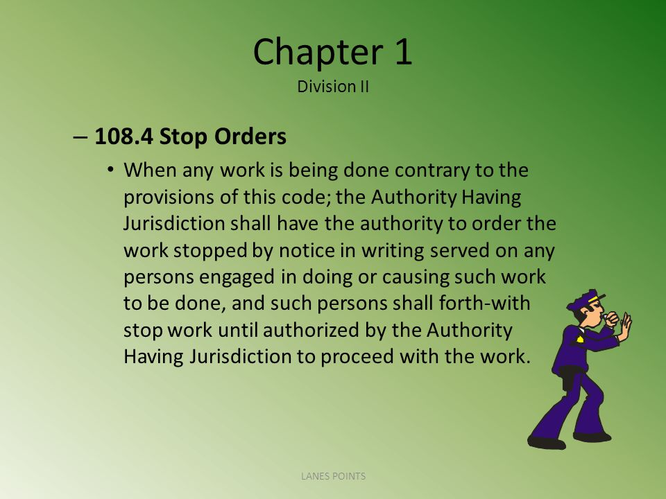 Chapter 1 Division II – Stop Orders When any work is being done contrary to the provisions of this code; the Authority Having Jurisdiction shall have the authority to order the work stopped by notice in writing served on any persons engaged in doing or causing such work to be done, and such persons shall forth-with stop work until authorized by the Authority Having Jurisdiction to proceed with the work.