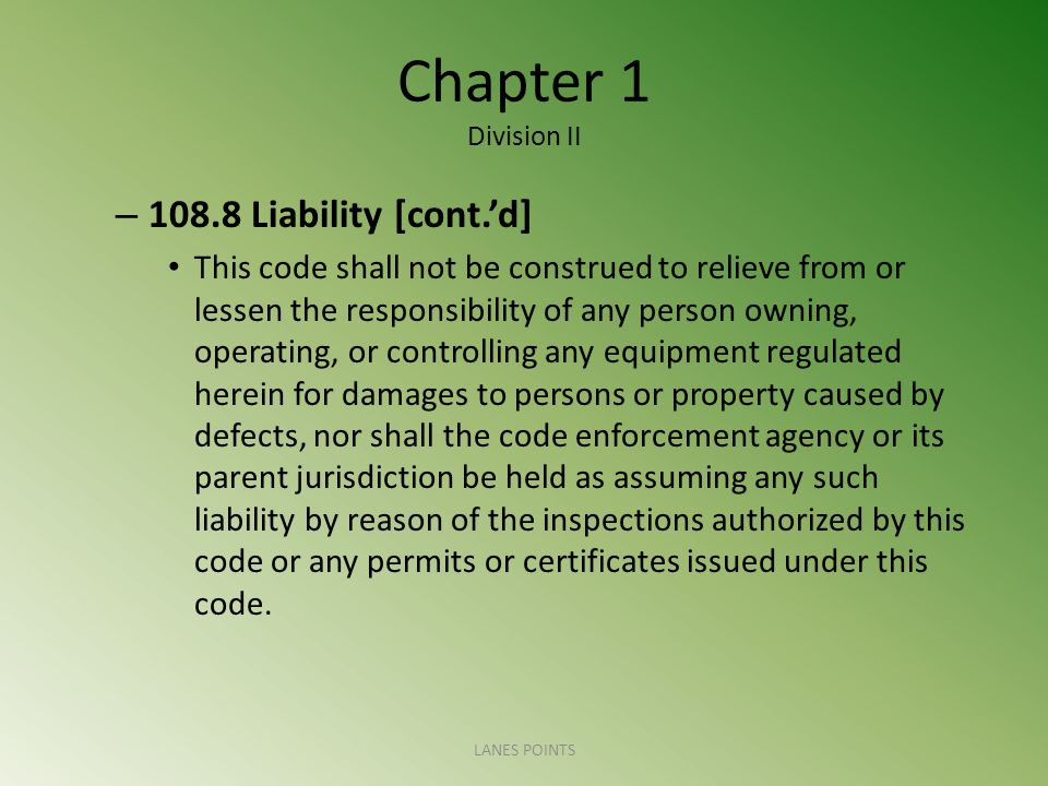 Chapter 1 Division II – Liability [cont.d] This code shall not be construed to relieve from or lessen the responsibility of any person owning, operating, or controlling any equipment regulated herein for damages to persons or property caused by defects, nor shall the code enforcement agency or its parent jurisdiction be held as assuming any such liability by reason of the inspections authorized by this code or any permits or certificates issued under this code.
