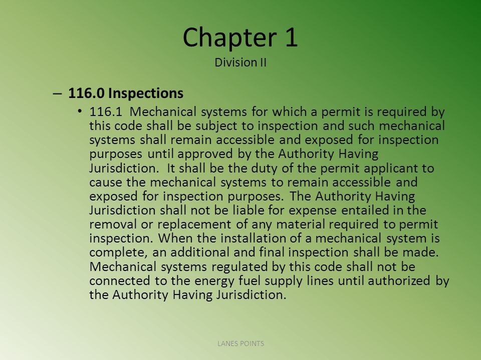 Chapter 1 Division II – Inspections Mechanical systems for which a permit is required by this code shall be subject to inspection and such mechanical systems shall remain accessible and exposed for inspection purposes until approved by the Authority Having Jurisdiction.