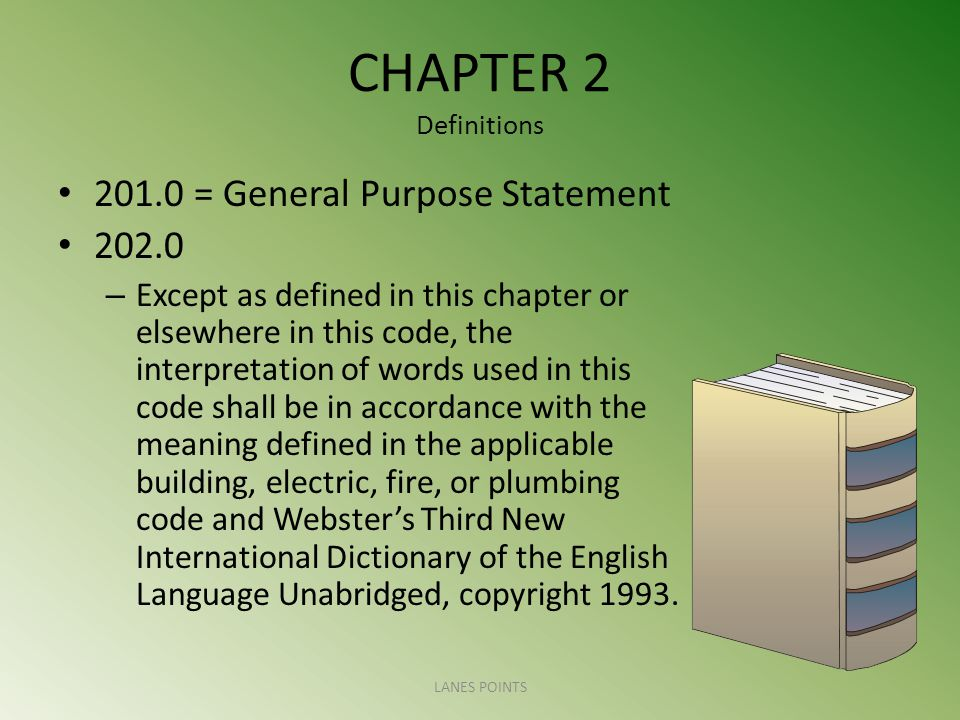 CHAPTER 2 Definitions = General Purpose Statement – Except as defined in this chapter or elsewhere in this code, the interpretation of words used in this code shall be in accordance with the meaning defined in the applicable building, electric, fire, or plumbing code and Websters Third New International Dictionary of the English Language Unabridged, copyright 1993.