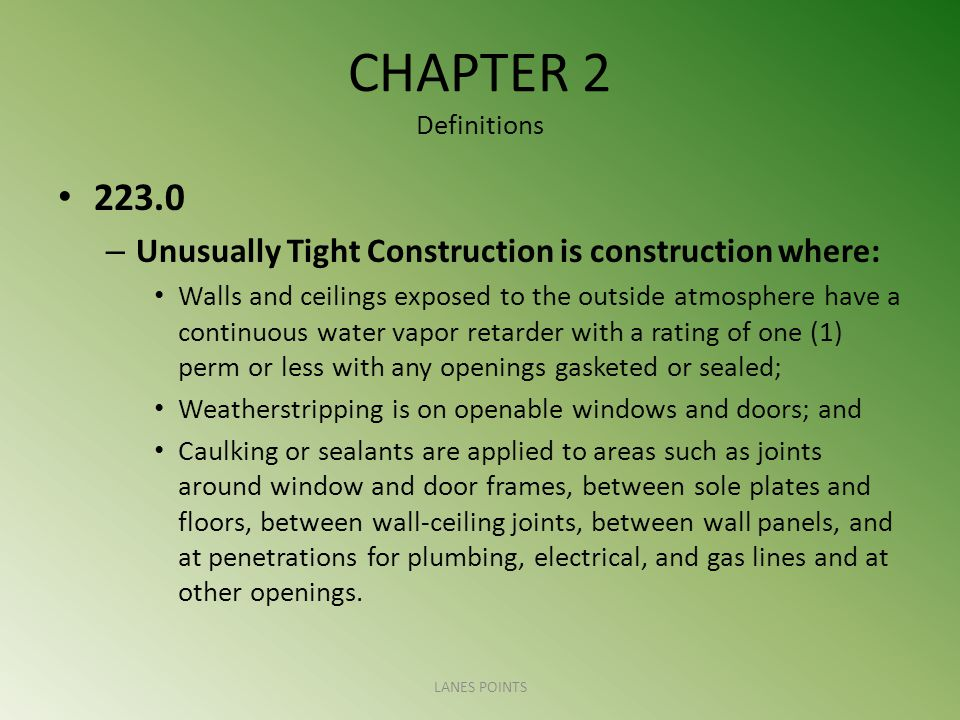 CHAPTER 2 Definitions – Unusually Tight Construction is construction where: Walls and ceilings exposed to the outside atmosphere have a continuous water vapor retarder with a rating of one (1) perm or less with any openings gasketed or sealed; Weatherstripping is on openable windows and doors; and Caulking or sealants are applied to areas such as joints around window and door frames, between sole plates and floors, between wall-ceiling joints, between wall panels, and at penetrations for plumbing, electrical, and gas lines and at other openings.