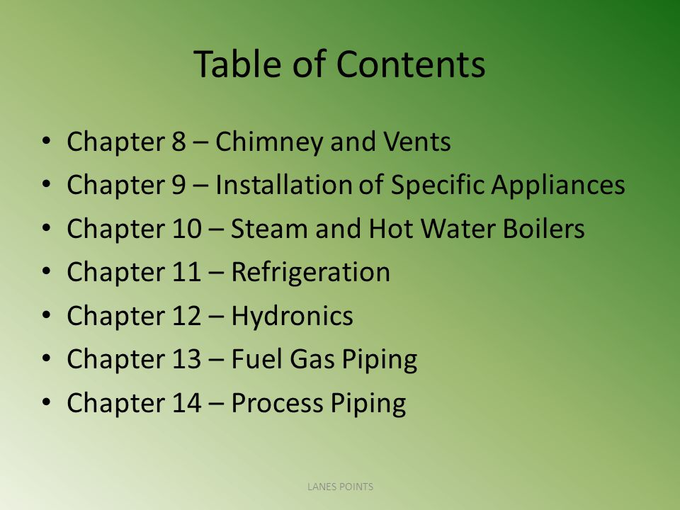 Table of Contents Chapter 8 – Chimney and Vents Chapter 9 – Installation of Specific Appliances Chapter 10 – Steam and Hot Water Boilers Chapter 11 – Refrigeration Chapter 12 – Hydronics Chapter 13 – Fuel Gas Piping Chapter 14 – Process Piping LANES POINTS