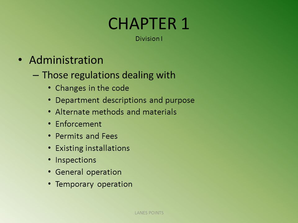 CHAPTER 1 Division I Administration – Those regulations dealing with Changes in the code Department descriptions and purpose Alternate methods and materials Enforcement Permits and Fees Existing installations Inspections General operation Temporary operation LANES POINTS