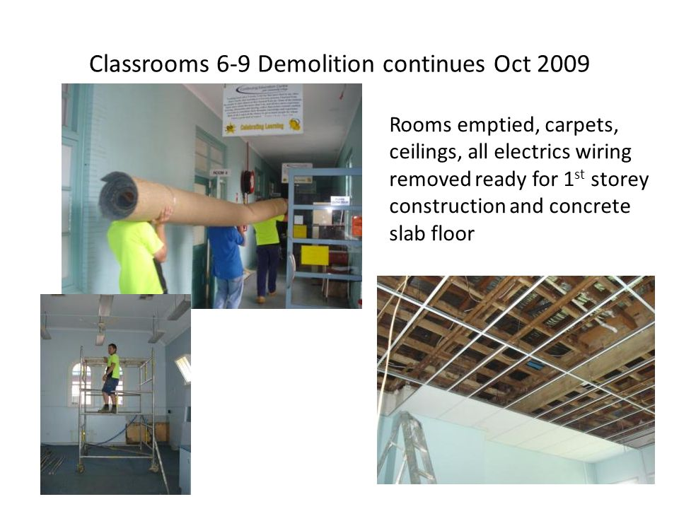 Classrooms 6-9 Demolition continues Oct 2009 Rooms emptied, carpets, ceilings, all electrics wiring removed ready for 1 st storey construction and con
