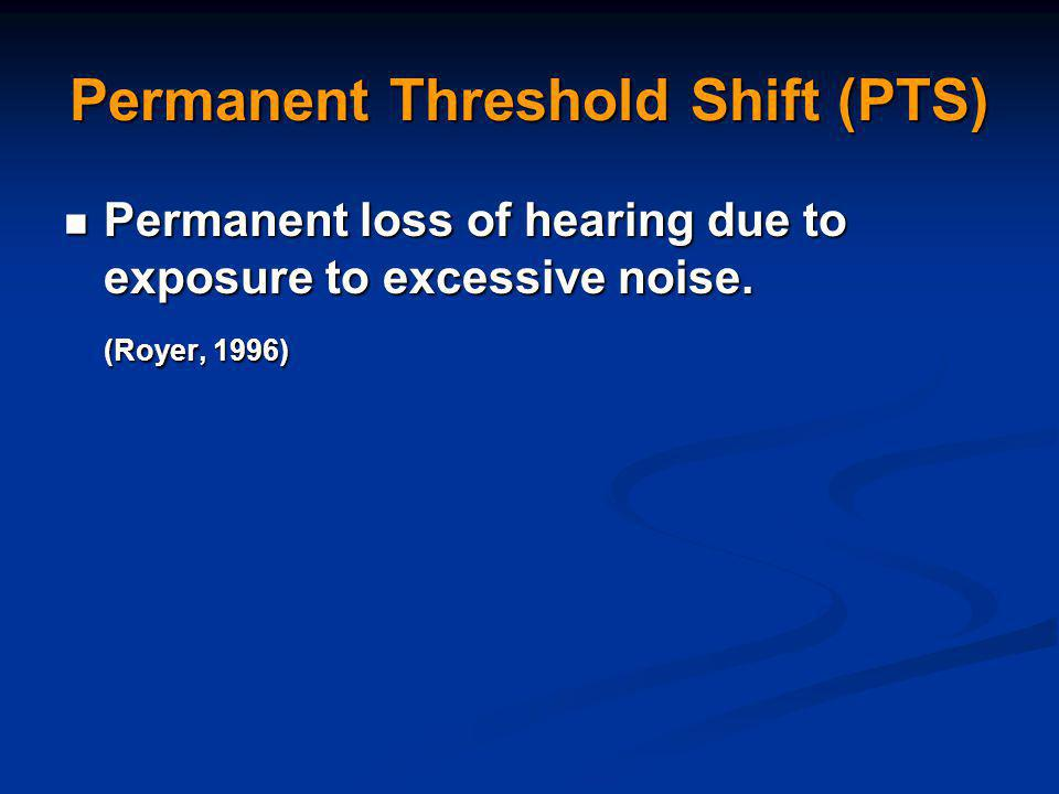Permanent Threshold Shift (PTS) Permanent loss of hearing due to exposure to excessive noise.