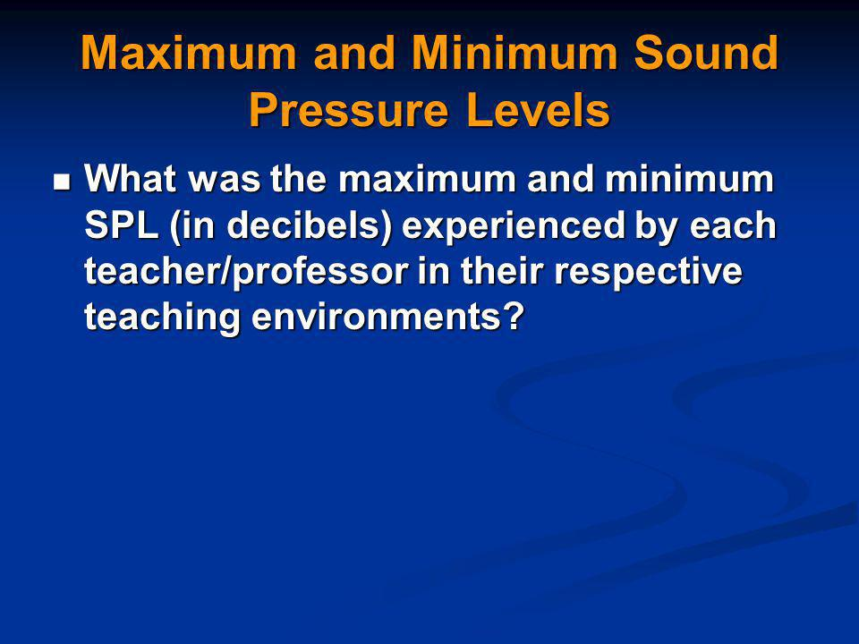 Maximum and Minimum Sound Pressure Levels What was the maximum and minimum SPL (in decibels) experienced by each teacher/professor in their respective teaching environments.