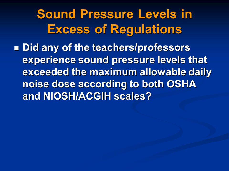 Sound Pressure Levels in Excess of Regulations Did any of the teachers/professors experience sound pressure levels that exceeded the maximum allowable daily noise dose according to both OSHA and NIOSH/ACGIH scales.