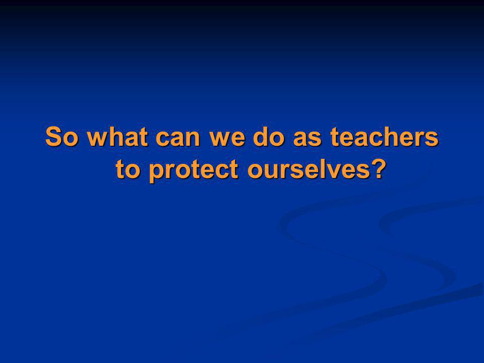 So what can we do as teachers to protect ourselves