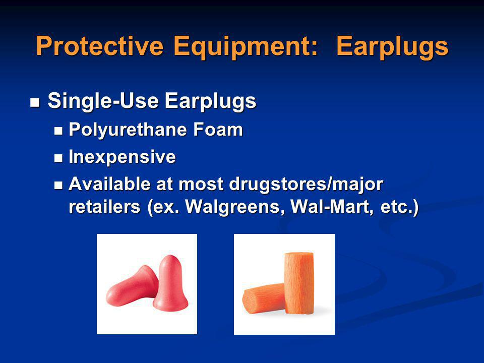 Protective Equipment: Earplugs Single-Use Earplugs Single-Use Earplugs Polyurethane Foam Polyurethane Foam Inexpensive Inexpensive Available at most drugstores/major retailers (ex.