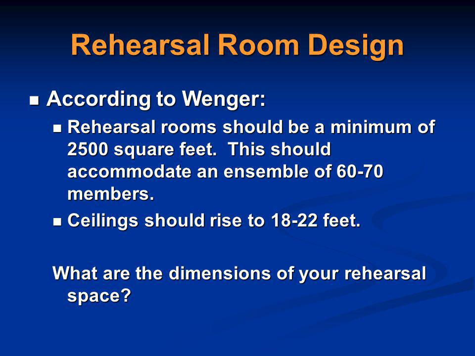 Rehearsal Room Design According to Wenger: According to Wenger: Rehearsal rooms should be a minimum of 2500 square feet.